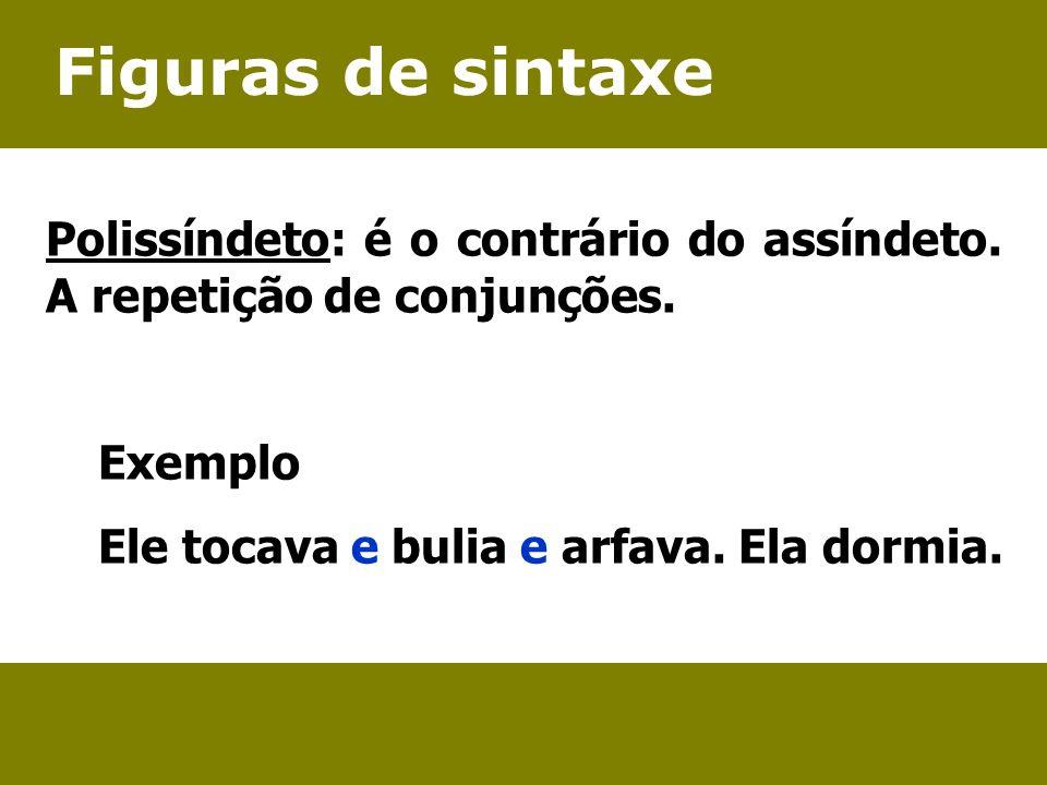 Figuras de sintaxe Polissíndeto: é o contrário do assíndeto. A repetição de conjunções. Exemplo