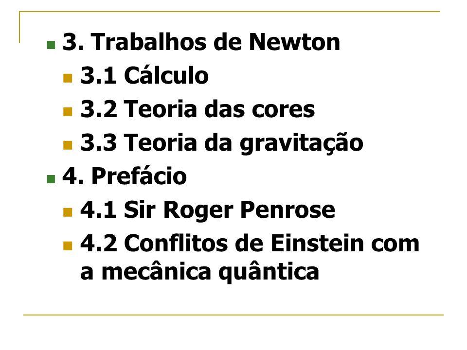 3. Trabalhos de Newton3.1 Cálculo. 3.2 Teoria das cores. 3.3 Teoria da gravitação. 4. Prefácio. 4.1 Sir Roger Penrose.