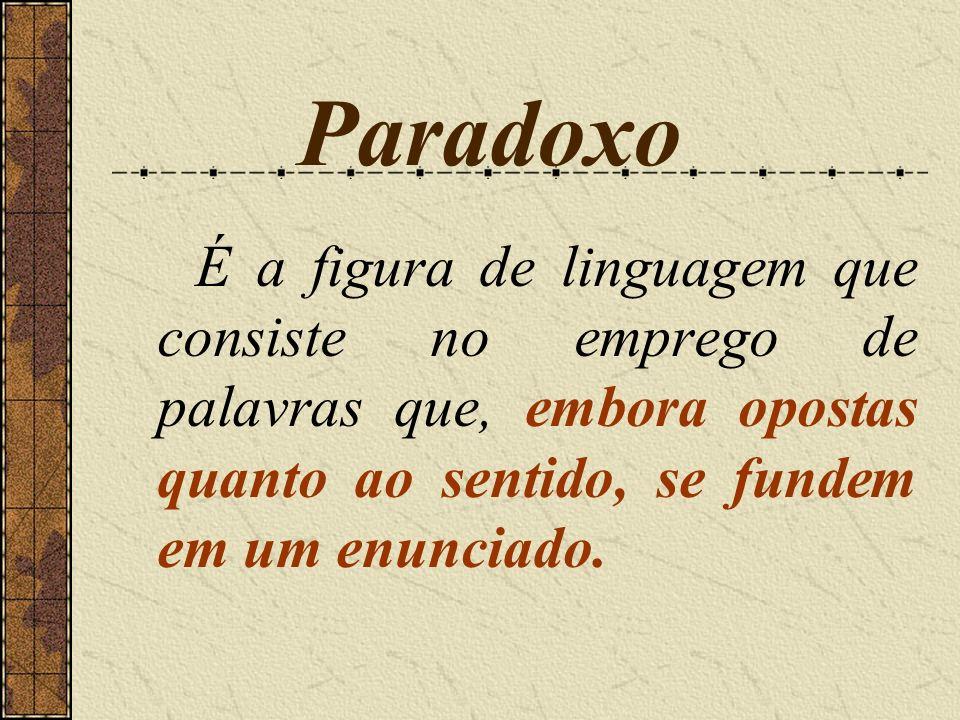 ParadoxoÉ a figura de linguagem que consiste no emprego de palavras que, embora opostas quanto ao sentido, se fundem em um enunciado.