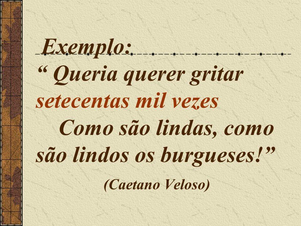 Exemplo: Queria querer gritar setecentas mil vezes Como são lindas, como são lindos os burgueses! (Caetano Veloso)