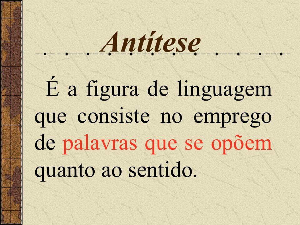 Antítese É a figura de linguagem que consiste no emprego de palavras que se opõem quanto ao sentido.