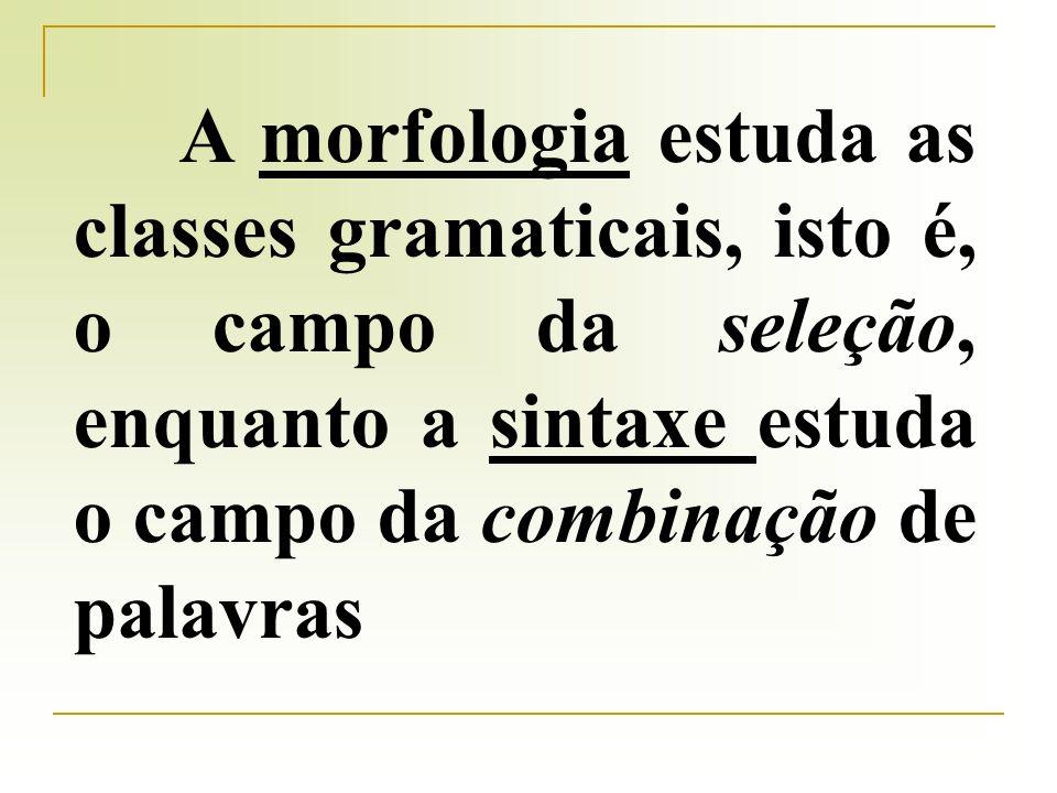 A morfologia estuda as classes gramaticais, isto é, o campo da seleção, enquanto a sintaxe estuda o campo da combinação de palavras