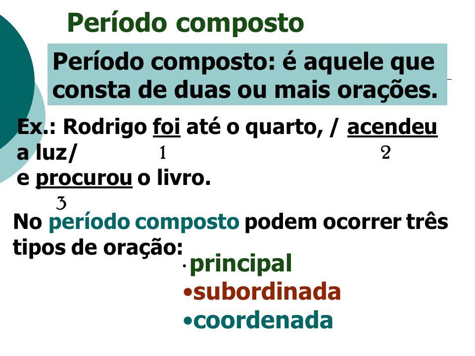 Período composto Período composto: é aquele que consta de duas ou mais orações. Ex.: Rodrigo foi até o quarto, / acendeu a luz/