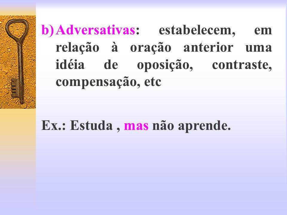 Adversativas: estabelecem, em relação à oração anterior uma idéia de oposição, contraste, compensação, etc