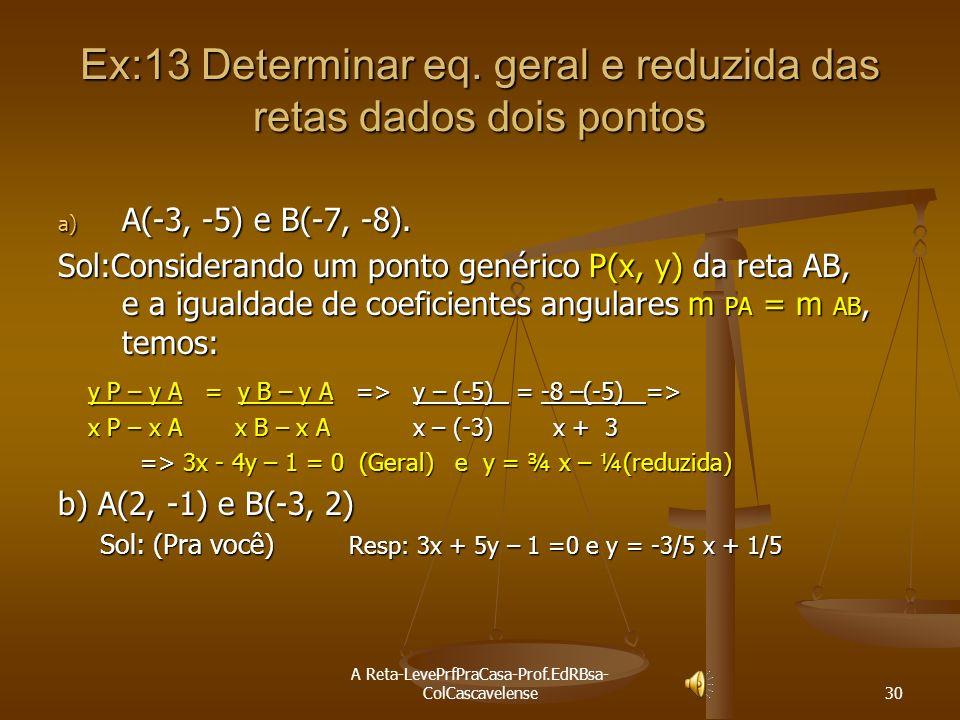 Ex:13 Determinar eq. geral e reduzida das retas dados dois pontos