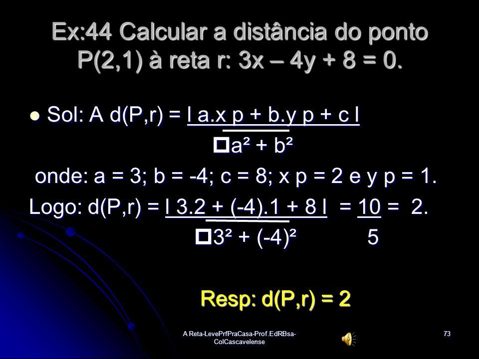 Ex:44 Calcular a distância do ponto P(2,1) à reta r: 3x – 4y + 8 = 0.