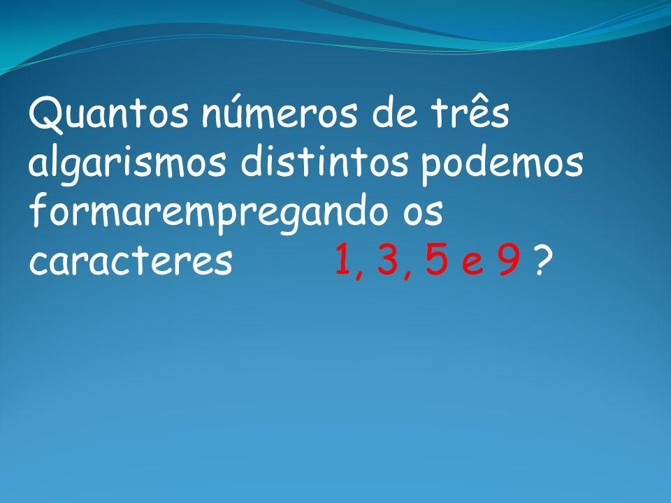 Quantos números de três algarismos distintos podemos formarempregando os caracteres 1, 3, 5 e 9
