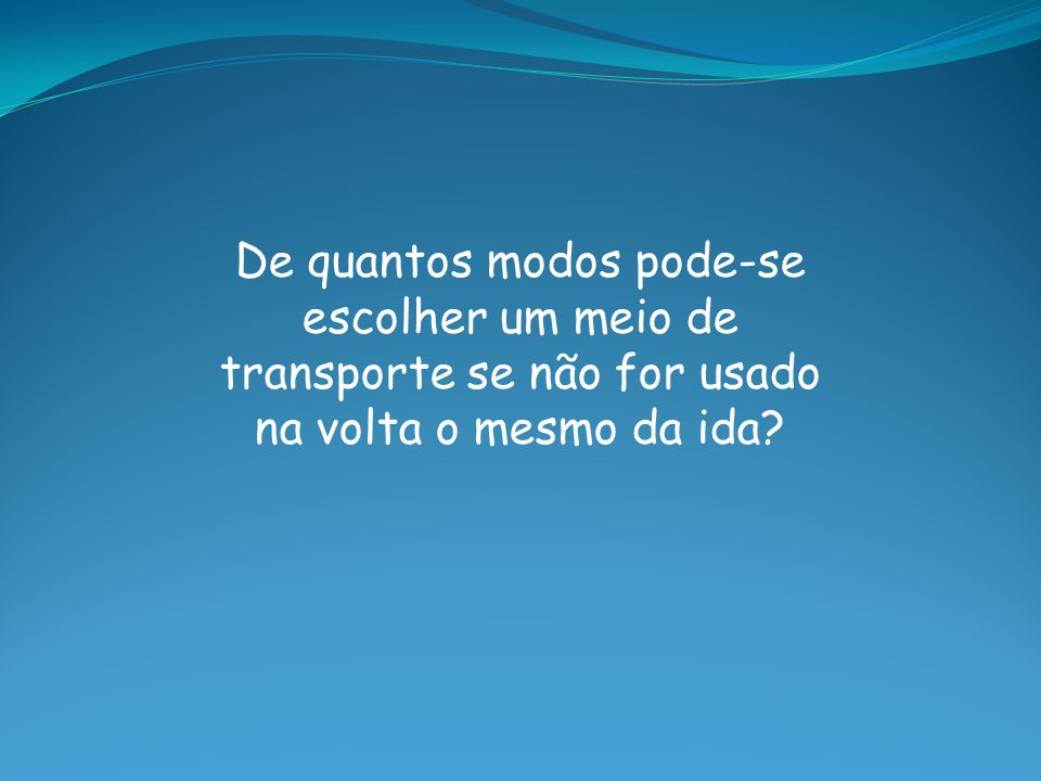 De quantos modos pode-se escolher um meio de transporte se não for usado na volta o mesmo da ida