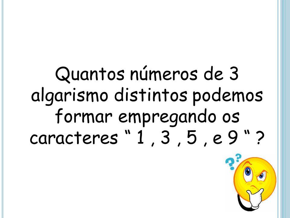Quantos números de 3 algarismo distintos podemos formar empregando os caracteres 1 , 3 , 5 , e 9