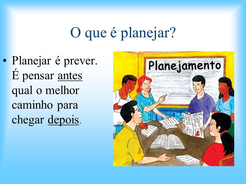 O que é planejar Planejar é prever. É pensar antes qual o melhor caminho para chegar depois.