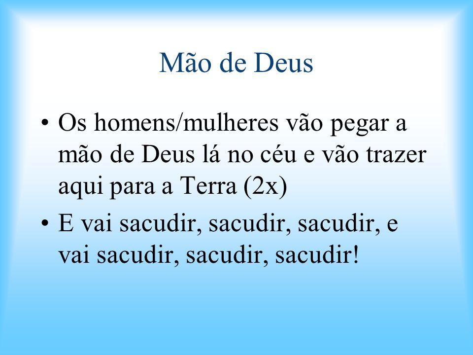 Mão de Deus Os homens/mulheres vão pegar a mão de Deus lá no céu e vão trazer aqui para a Terra (2x)