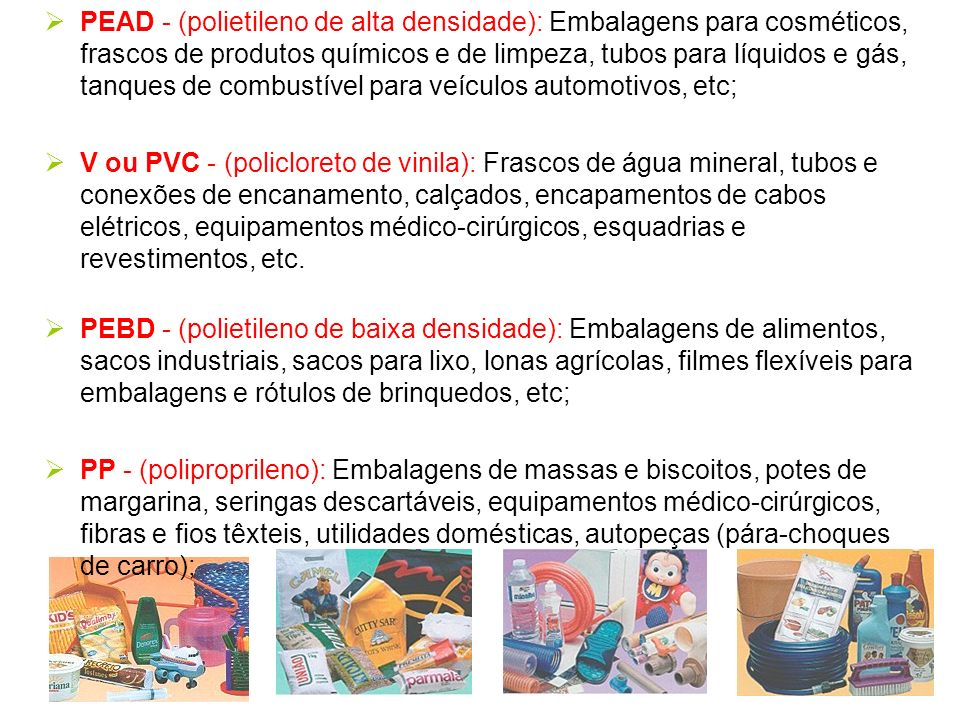 PEAD - (polietileno de alta densidade): Embalagens para cosméticos, frascos de produtos químicos e de limpeza, tubos para líquidos e gás, tanques de combustível para veículos automotivos, etc;