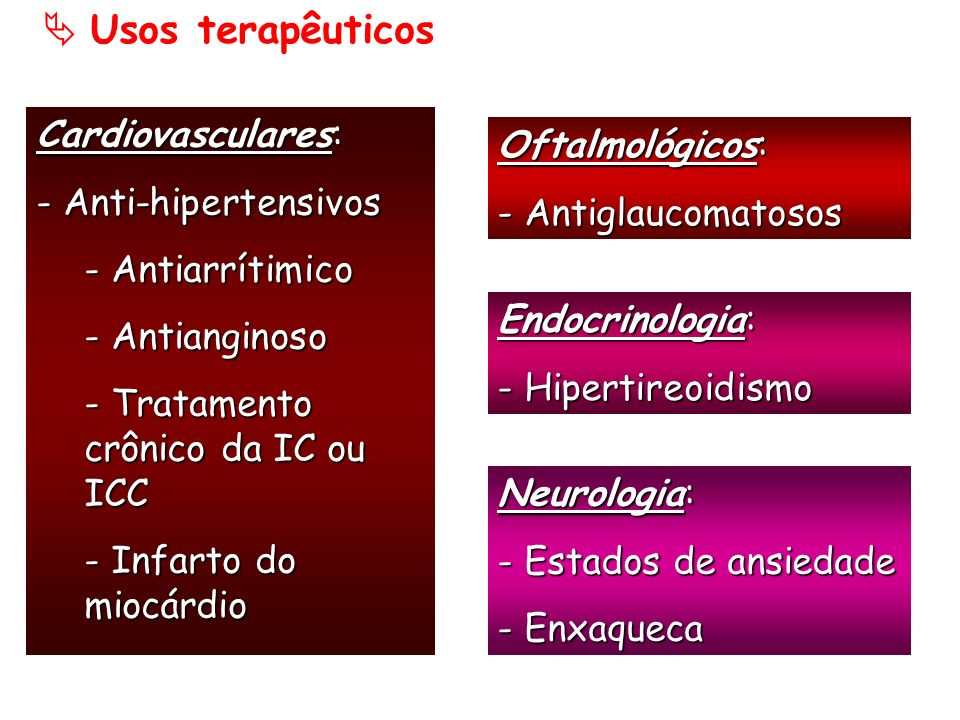 Usos terapêuticos Cardiovasculares: - Anti-hipertensivos. - Antiarrítimico. - Antianginoso. - Tratamento crônico da IC ou ICC.