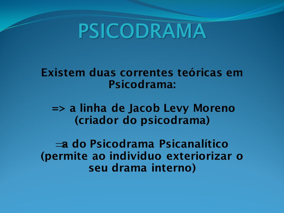 PSICODRAMA Existem duas correntes teóricas em Psicodrama: