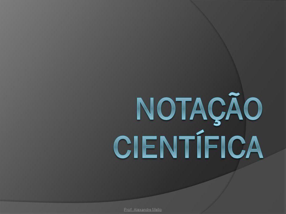 Notação Científica Prof. Alexandre Mello