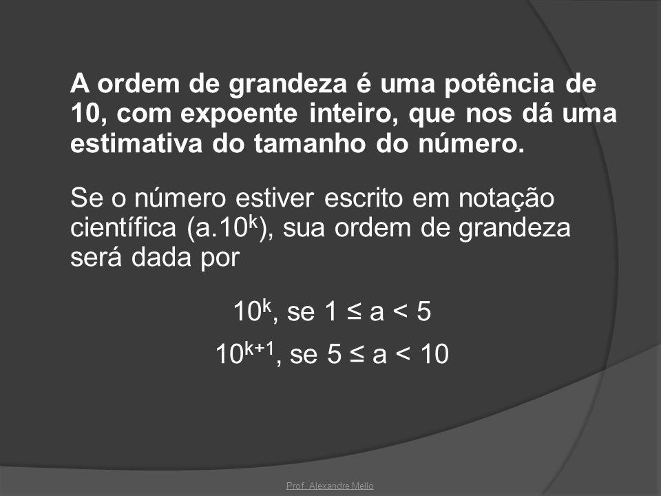 A ordem de grandeza é uma potência de 10, com expoente inteiro, que nos dá uma estimativa do tamanho do número. Se o número estiver escrito em notação científica (a.10k), sua ordem de grandeza será dada por 10k, se 1 ≤ a < 5 10k+1, se 5 ≤ a < 10