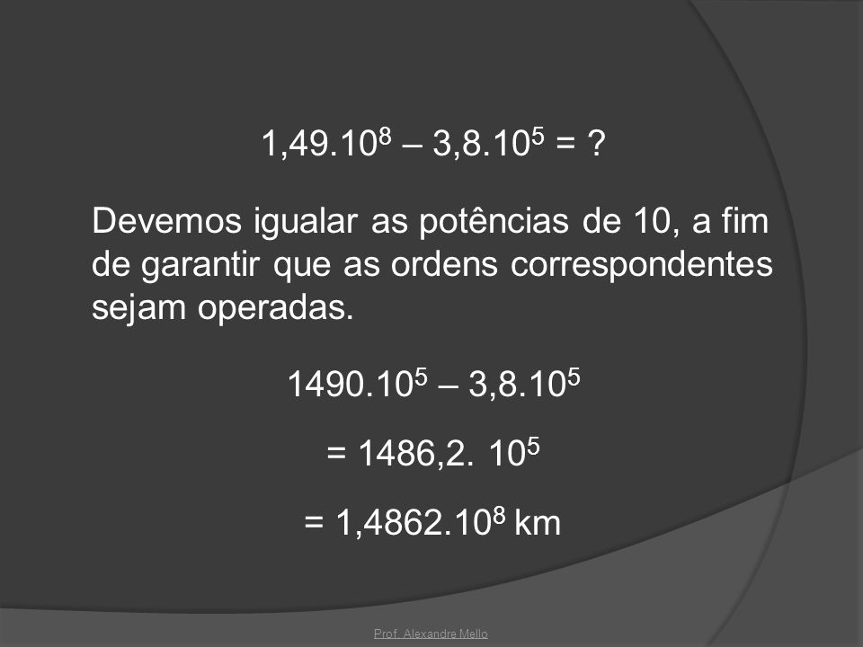 1,49.108 – 3,8.105 = Devemos igualar as potências de 10, a fim de garantir que as ordens correspondentes sejam operadas. 1490.105 – 3,8.105 = 1486,2. 105 = 1,4862.108 km