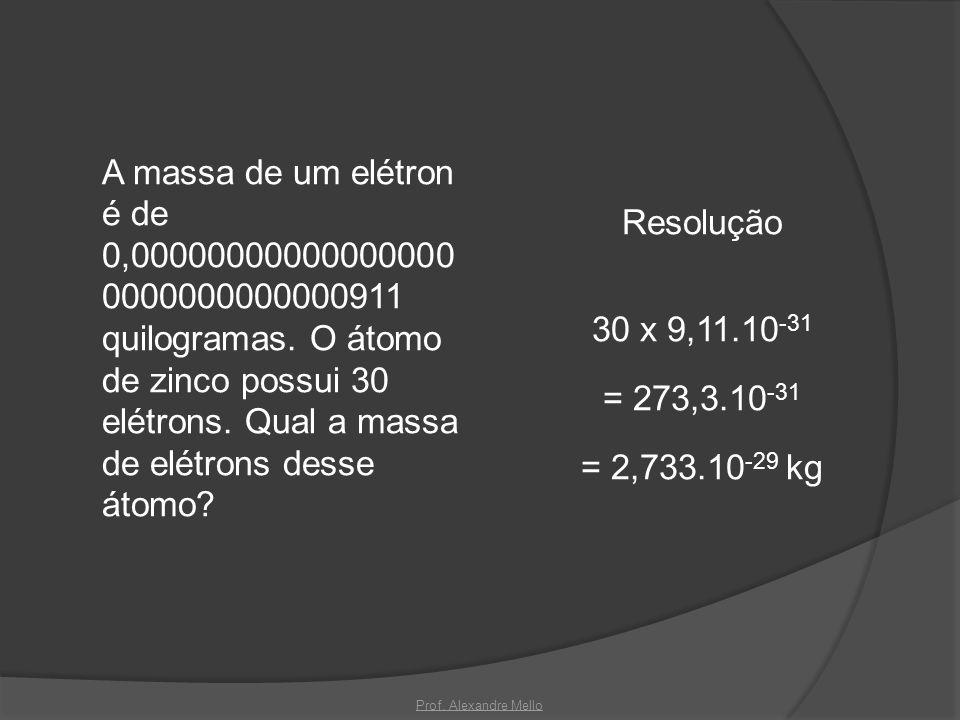 A massa de um elétron é de 0,000000000000000000000000000000911 quilogramas. O átomo de zinco possui 30 elétrons. Qual a massa de elétrons desse átomo