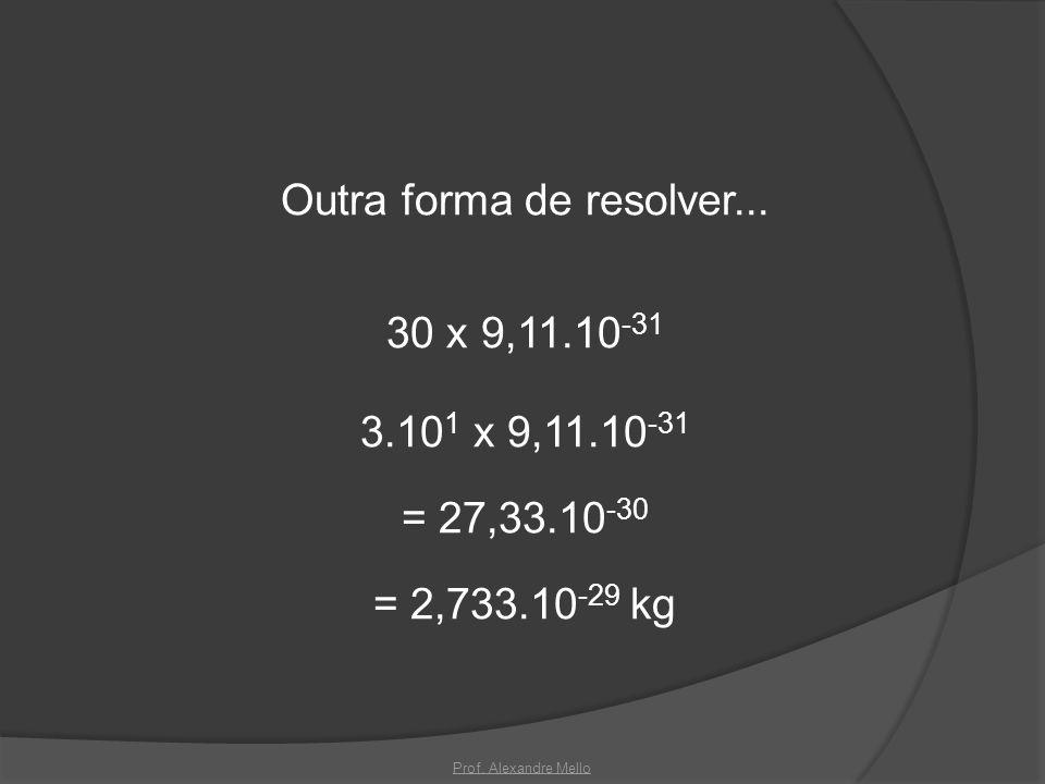 Outra forma de resolver. 30 x 9,11. 10-31 3. 101 x 9,11. 10-31 = 27,33