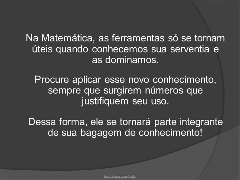 Na Matemática, as ferramentas só se tornam úteis quando conhecemos sua serventia e as dominamos. Procure aplicar esse novo conhecimento, sempre que surgirem números que justifiquem seu uso. Dessa forma, ele se tornará parte integrante de sua bagagem de conhecimento!