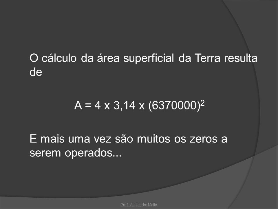 O cálculo da área superficial da Terra resulta de A = 4 x 3,14 x (6370000)2 E mais uma vez são muitos os zeros a serem operados...