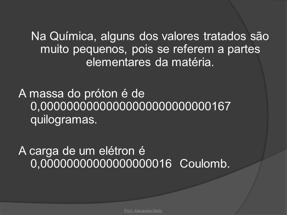 Na Química, alguns dos valores tratados são muito pequenos, pois se referem a partes elementares da matéria. A massa do próton é de 0,00000000000000000000000000167 quilogramas. A carga de um elétron é 0,00000000000000000016 Coulomb.