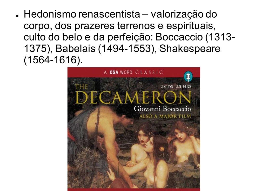 Hedonismo renascentista – valorização do corpo, dos prazeres terrenos e espirituais, culto do belo e da perfeição: Boccaccio (1313- 1375), Babelais (1494-1553), Shakespeare (1564-1616).