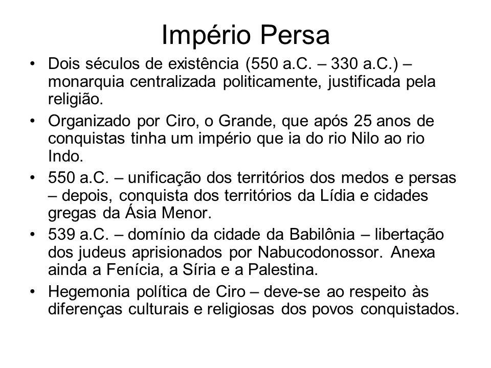 Império Persa Dois séculos de existência (550 a.C. – 330 a.C.) – monarquia centralizada politicamente, justificada pela religião.