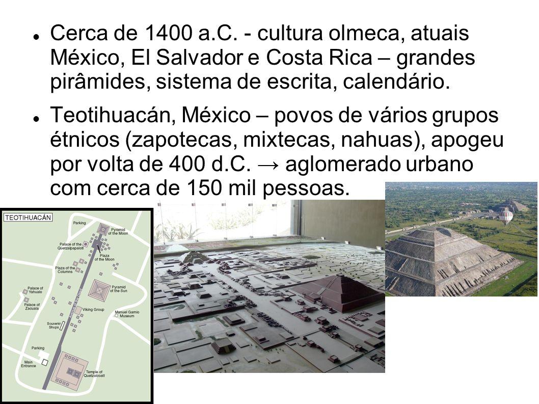 Cerca de 1400 a.C. - cultura olmeca, atuais México, El Salvador e Costa Rica – grandes pirâmides, sistema de escrita, calendário.