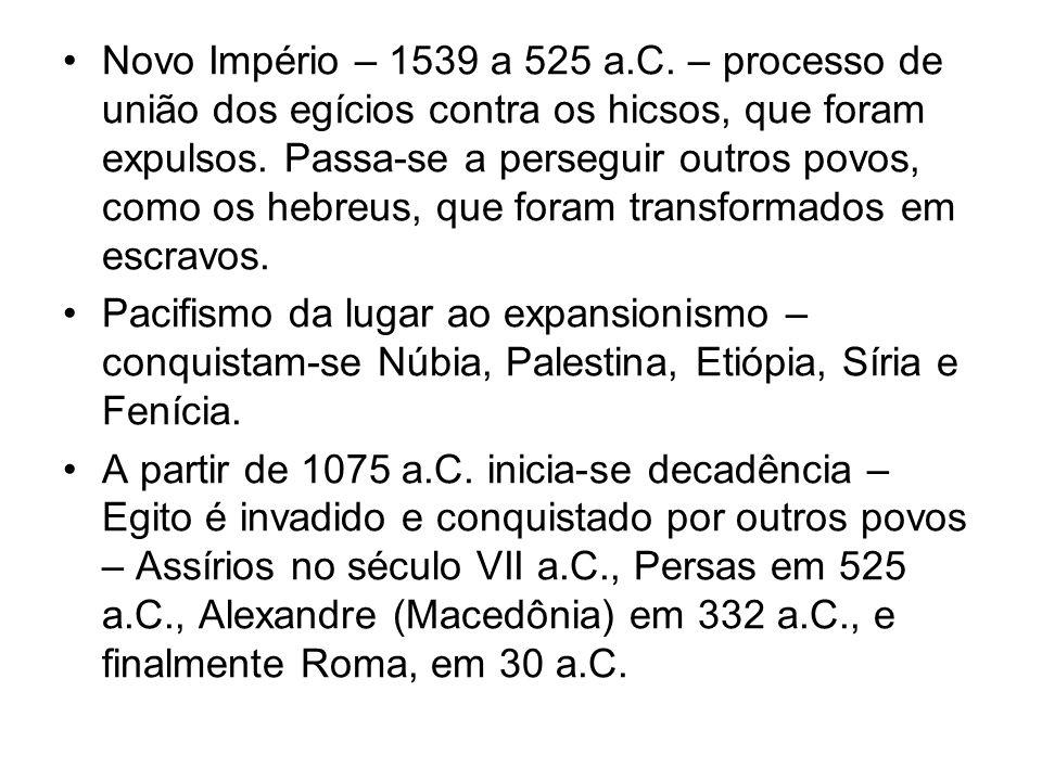 Novo Império – 1539 a 525 a.C. – processo de união dos egícios contra os hicsos, que foram expulsos. Passa-se a perseguir outros povos, como os hebreus, que foram transformados em escravos.