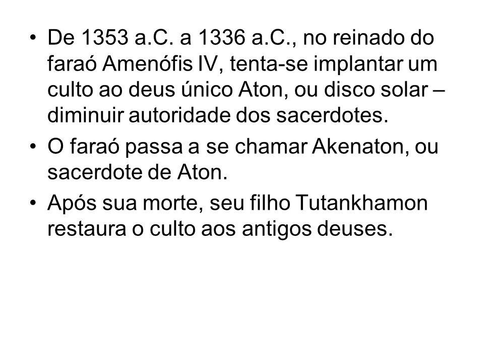 De 1353 a.C. a 1336 a.C., no reinado do faraó Amenófis IV, tenta-se implantar um culto ao deus único Aton, ou disco solar – diminuir autoridade dos sacerdotes.