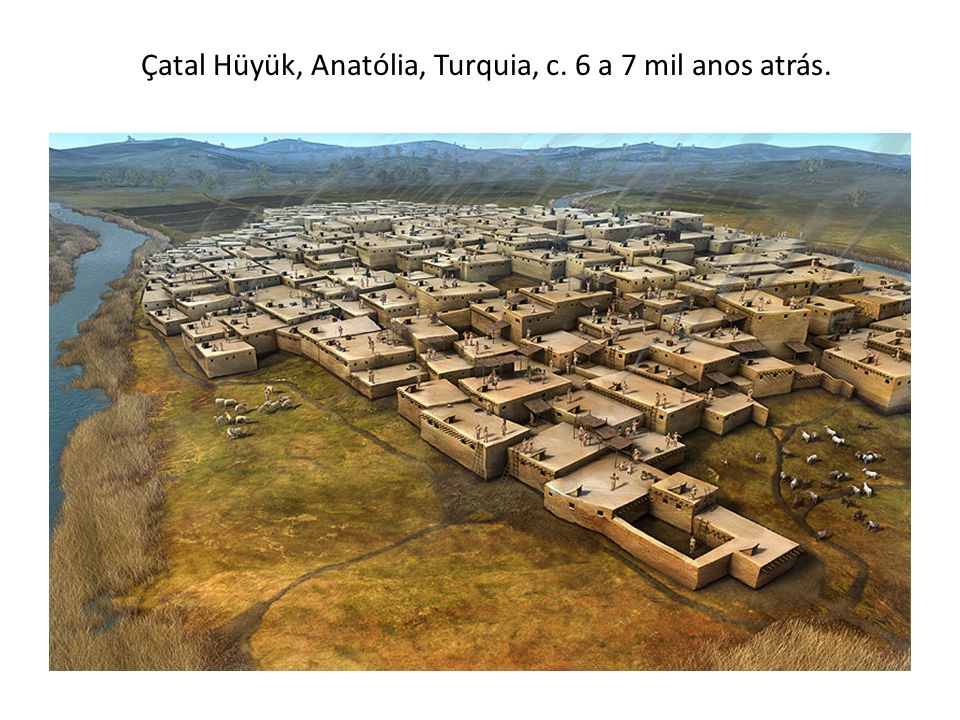 Çatal Hüyük, Anatólia, Turquia, c. 6 a 7 mil anos atrás.