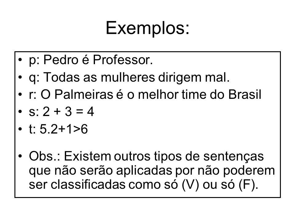 Exemplos: p: Pedro é Professor. q: Todas as mulheres dirigem mal.