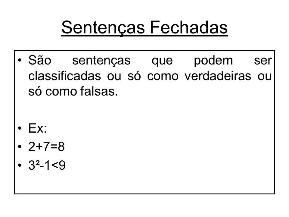 Sentenças Fechadas São sentenças que podem ser classificadas ou só como verdadeiras ou só como falsas.