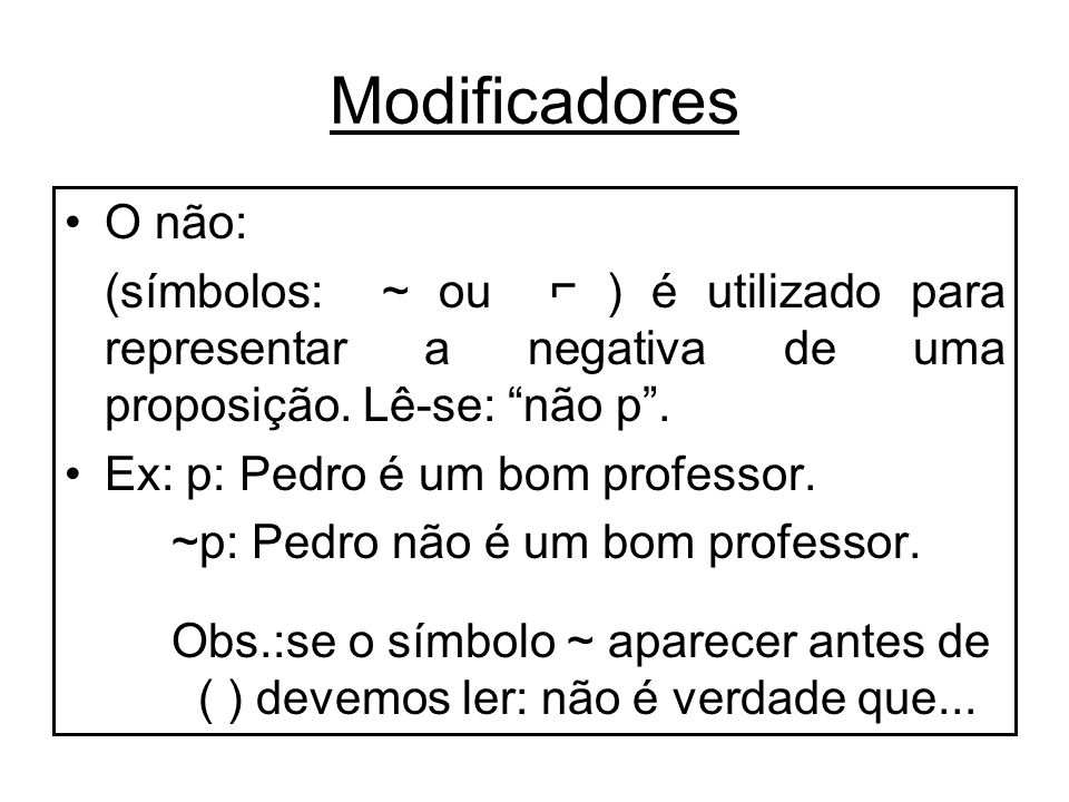 Modificadores O não: (símbolos: ~ ou ⌐ ) é utilizado para representar a negativa de uma proposição. Lê-se: não p .