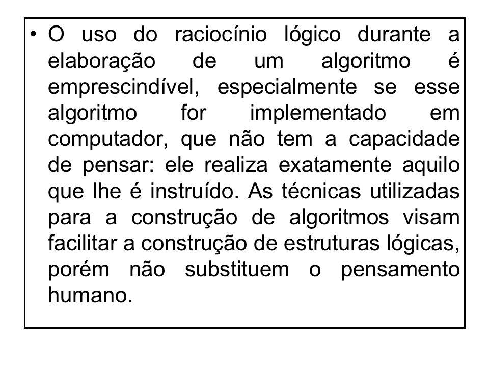 O uso do raciocínio lógico durante a elaboração de um algoritmo é emprescindível, especialmente se esse algoritmo for implementado em computador, que não tem a capacidade de pensar: ele realiza exatamente aquilo que lhe é instruído.