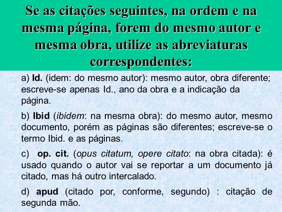 Se as citações seguintes, na ordem e na mesma página, forem do mesmo autor e mesma obra, utilize as abreviaturas correspondentes: