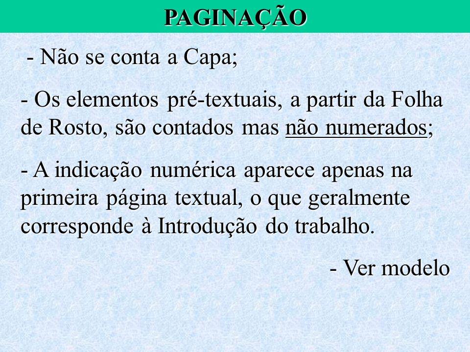PAGINAÇÃO - Não se conta a Capa; Os elementos pré-textuais, a partir da Folha de Rosto, são contados mas não numerados;
