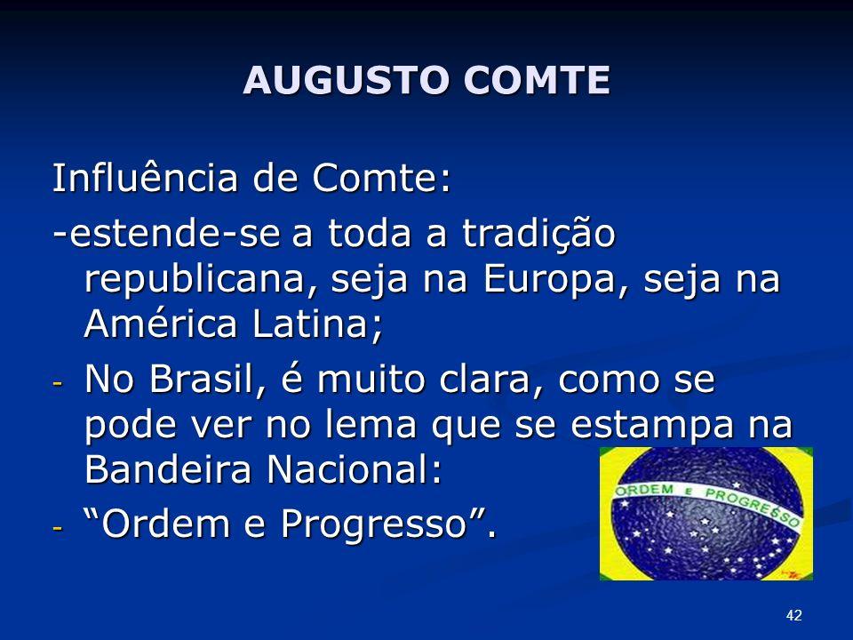AUGUSTO COMTE Influência de Comte: -estende-se a toda a tradição republicana, seja na Europa, seja na América Latina;