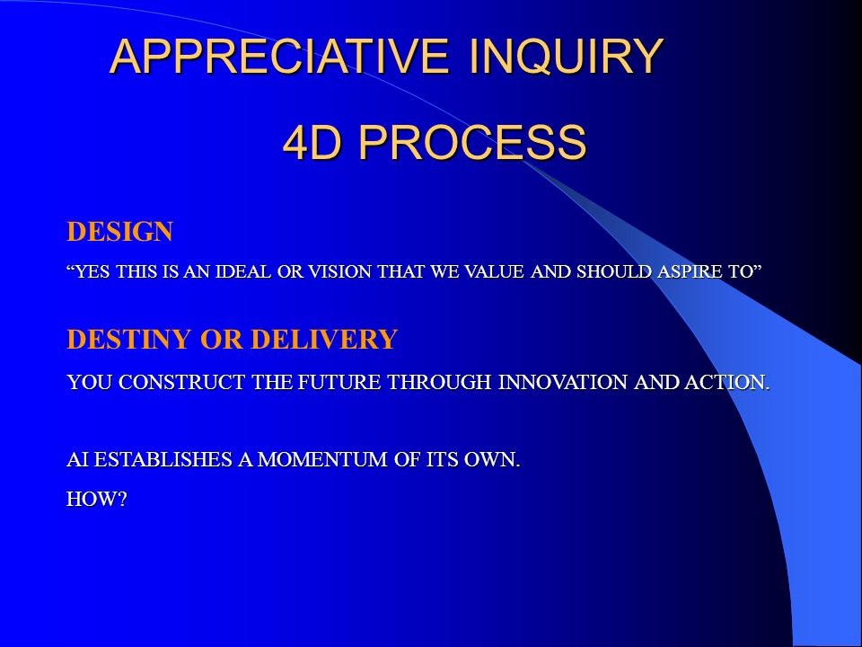 APPRECIATIVE INQUIRY 4D PROCESS DESIGN DESTINY OR DELIVERY