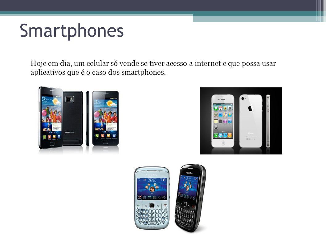 Smartphones Hoje em dia, um celular só vende se tiver acesso a internet e que possa usar aplicativos que é o caso dos smartphones.