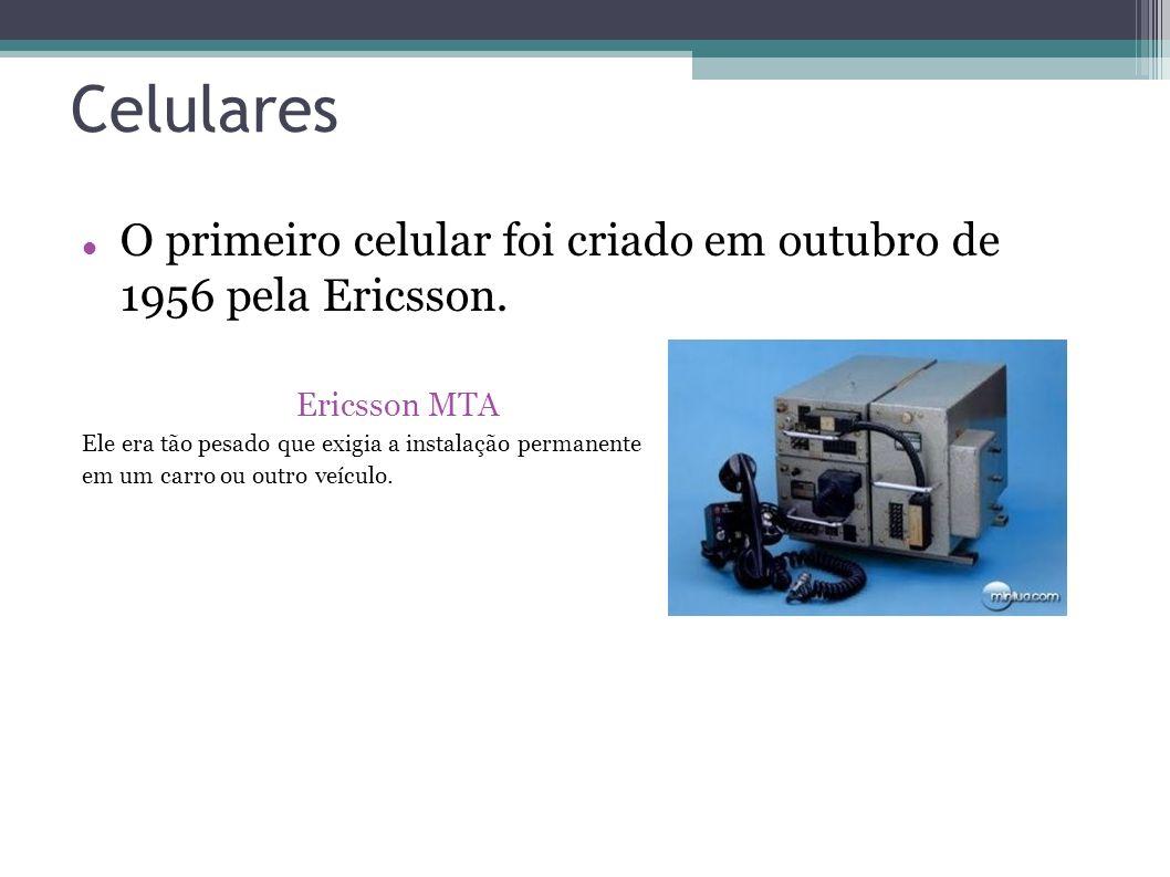 Celulares O primeiro celular foi criado em outubro de 1956 pela Ericsson. Ericsson MTA. Ele era tão pesado que exigia a instalação permanente.