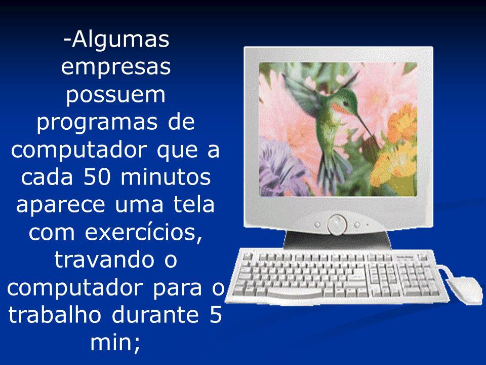 -Algumas empresas possuem programas de computador que a cada 50 minutos aparece uma tela com exercícios, travando o computador para o trabalho durante 5 min;