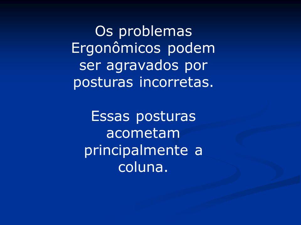 Os problemas Ergonômicos podem ser agravados por posturas incorretas.