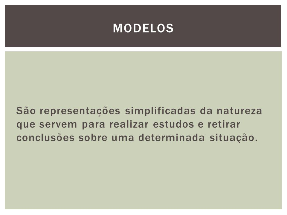 Modelos São representações simplificadas da natureza que servem para realizar estudos e retirar conclusões sobre uma determinada situação.