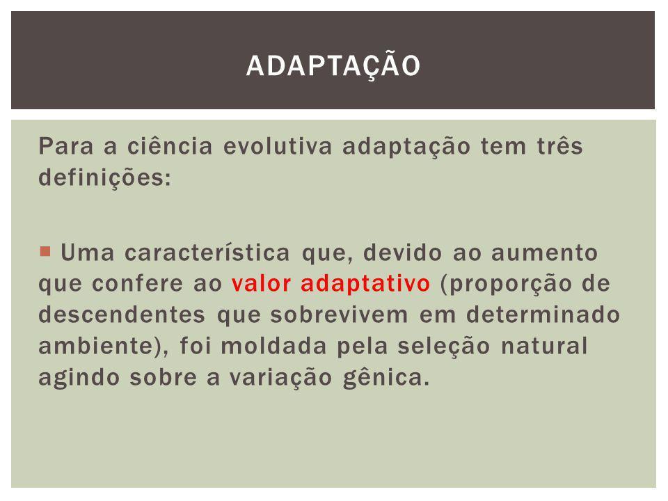 ADAPTAÇÃO Para a ciência evolutiva adaptação tem três definições: