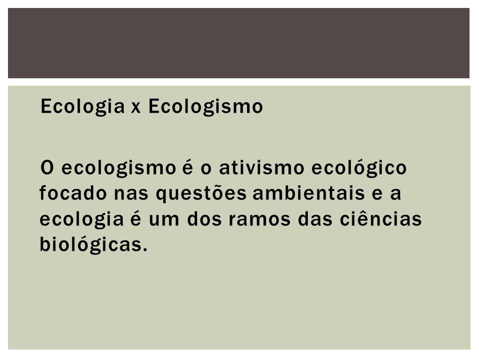 Ecologia x Ecologismo O ecologismo é o ativismo ecológico focado nas questões ambientais e a ecologia é um dos ramos das ciências biológicas.