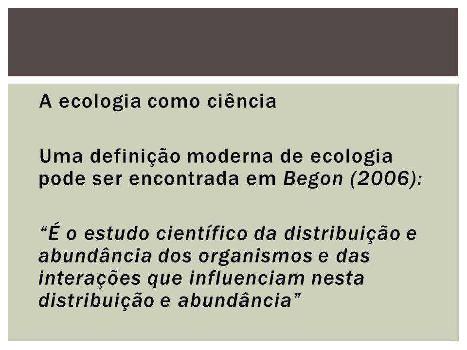 A ecologia como ciência Uma definição moderna de ecologia pode ser encontrada em Begon (2006): É o estudo científico da distribuição e abundância dos organismos e das interações que influenciam nesta distribuição e abundância