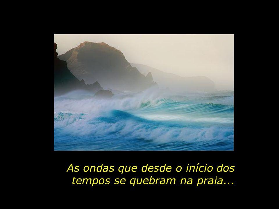As ondas que desde o início dos tempos se quebram na praia...