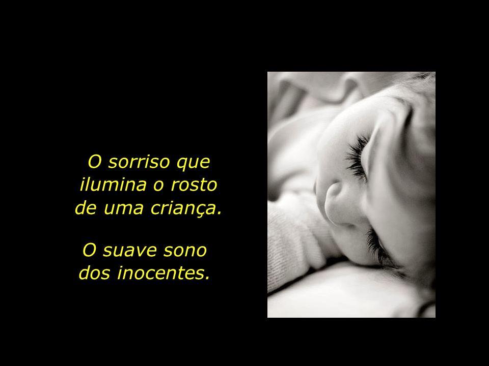 O sorriso que ilumina o rosto de uma criança. O suave sono dos inocentes.